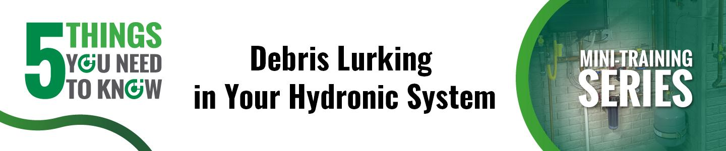 5 Things You Need To Know:  Debris Lurking in Your Hydronic System