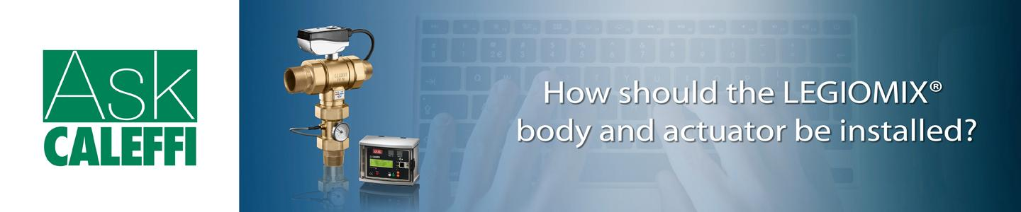 How should the LEGIOMIX® body and actuator be installed?