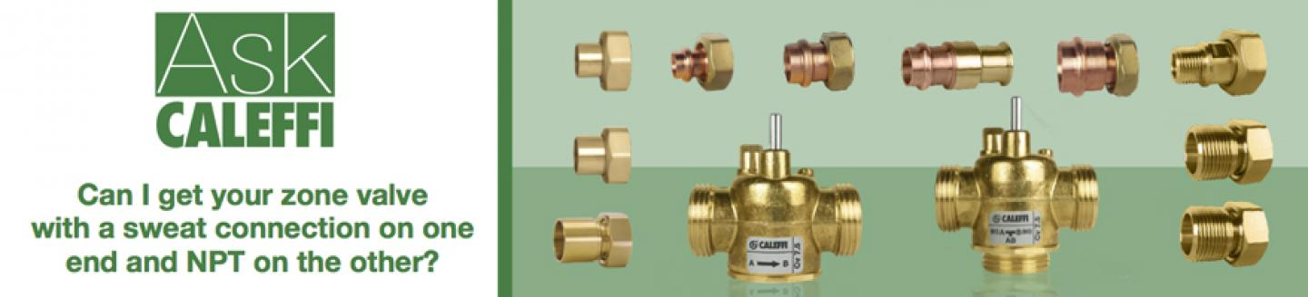 Ask Caleffi:  Can I get your zone valve with a sweat connection on one end and NPT on the other?