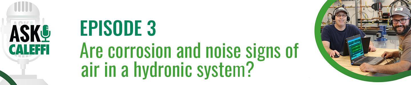 Are corrosion and noise signs of air in a hydronic system?  (Ask Caleffi Podcast EPISODE 3)